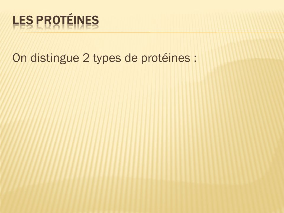 Les protéines On distingue 2 types de protéines :