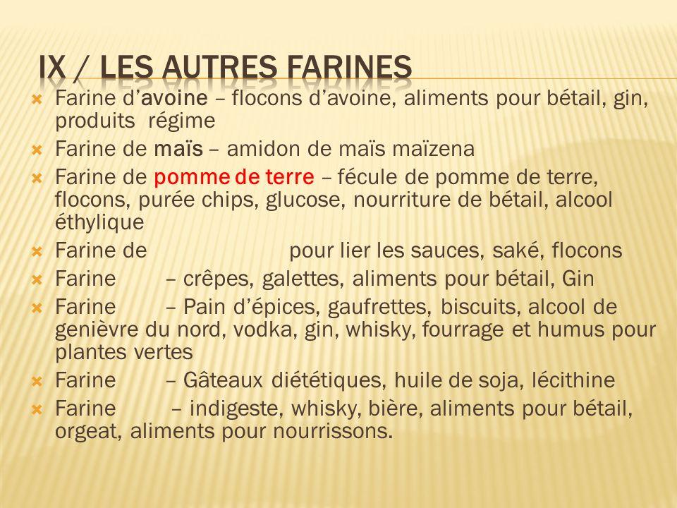 IX / Les autres farines Farine d'avoine – flocons d'avoine, aliments pour bétail, gin, produits régime.