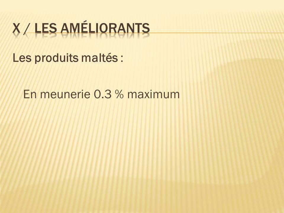 X / Les améliorants Les produits maltés : En meunerie 0.3 % maximum