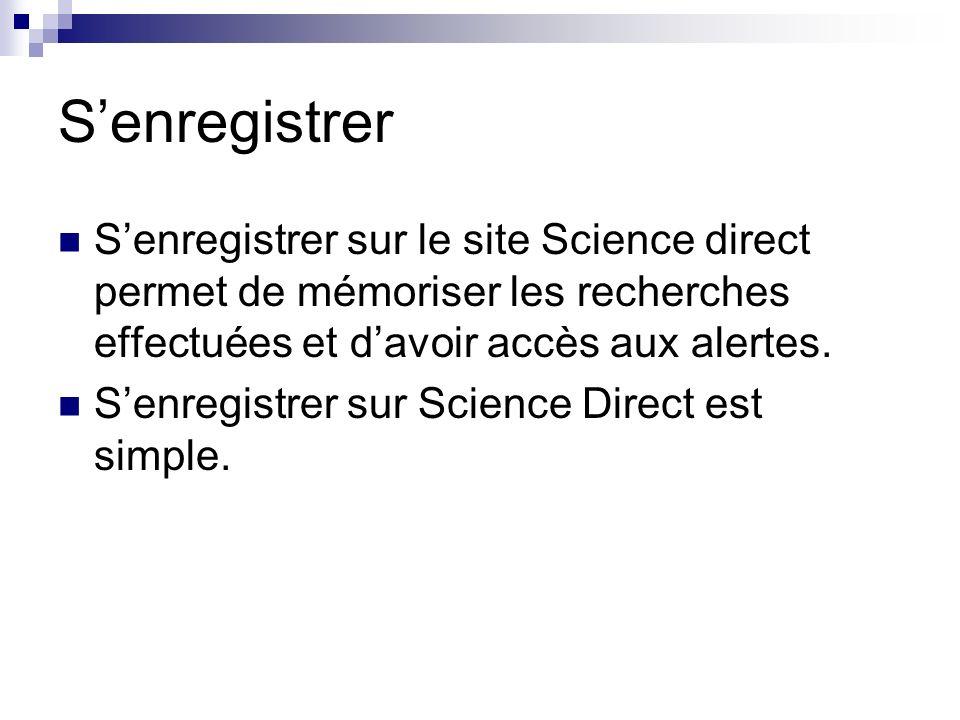 S'enregistrer S'enregistrer sur le site Science direct permet de mémoriser les recherches effectuées et d'avoir accès aux alertes.