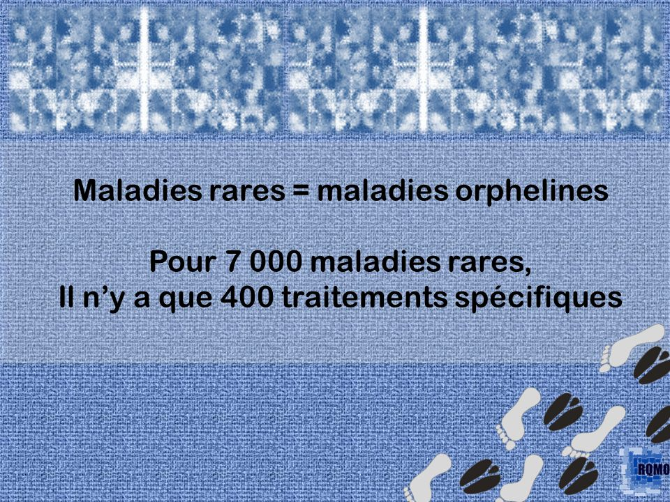Maladies rares = maladies orphelines Pour 7 000 maladies rares,