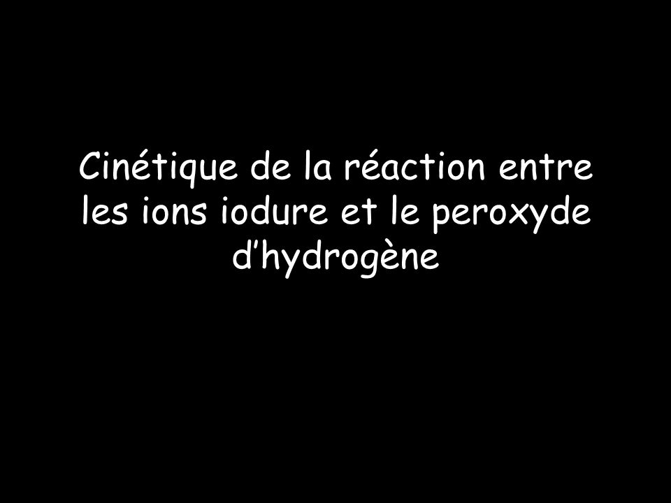 Cinétique de la réaction entre les ions iodure et le peroxyde d'hydrogène