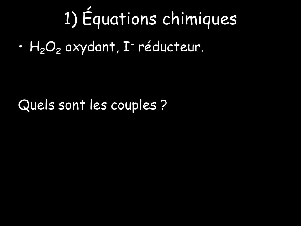 1) Équations chimiques H2O2 oxydant, I- réducteur.