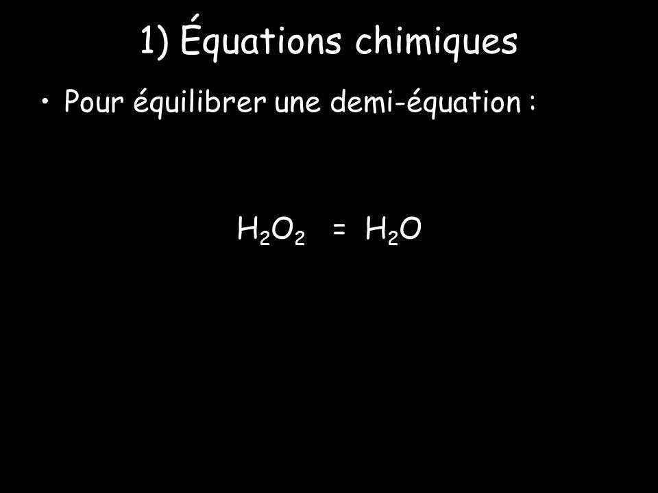 1) Équations chimiques Pour équilibrer une demi-équation : H2O2 = H2O