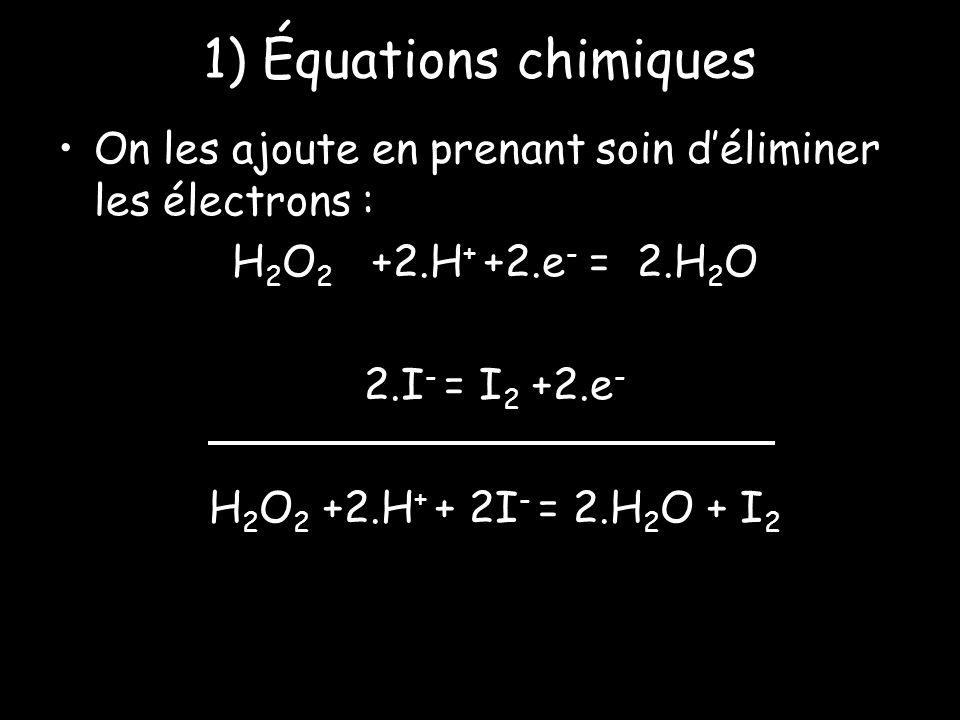 1) Équations chimiques On les ajoute en prenant soin d'éliminer les électrons : H2O2 +2.H+ +2.e- = 2.H2O.