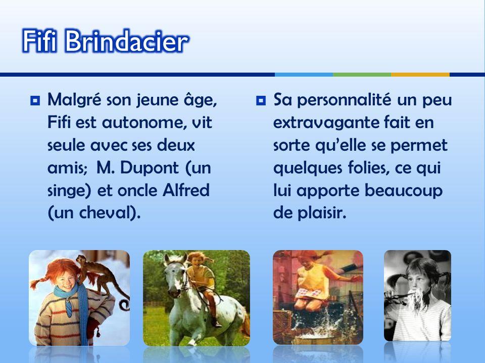 Fifi Brindacier Malgré son jeune âge, Fifi est autonome, vit seule avec ses deux amis; M. Dupont (un singe) et oncle Alfred (un cheval).