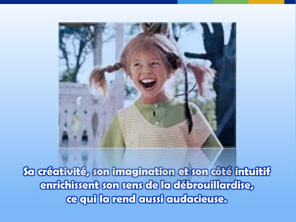 Sa créativité, son imagination et son côté intuitif enrichissent son sens de la débrouillardise, ce qui la rend aussi audacieuse.