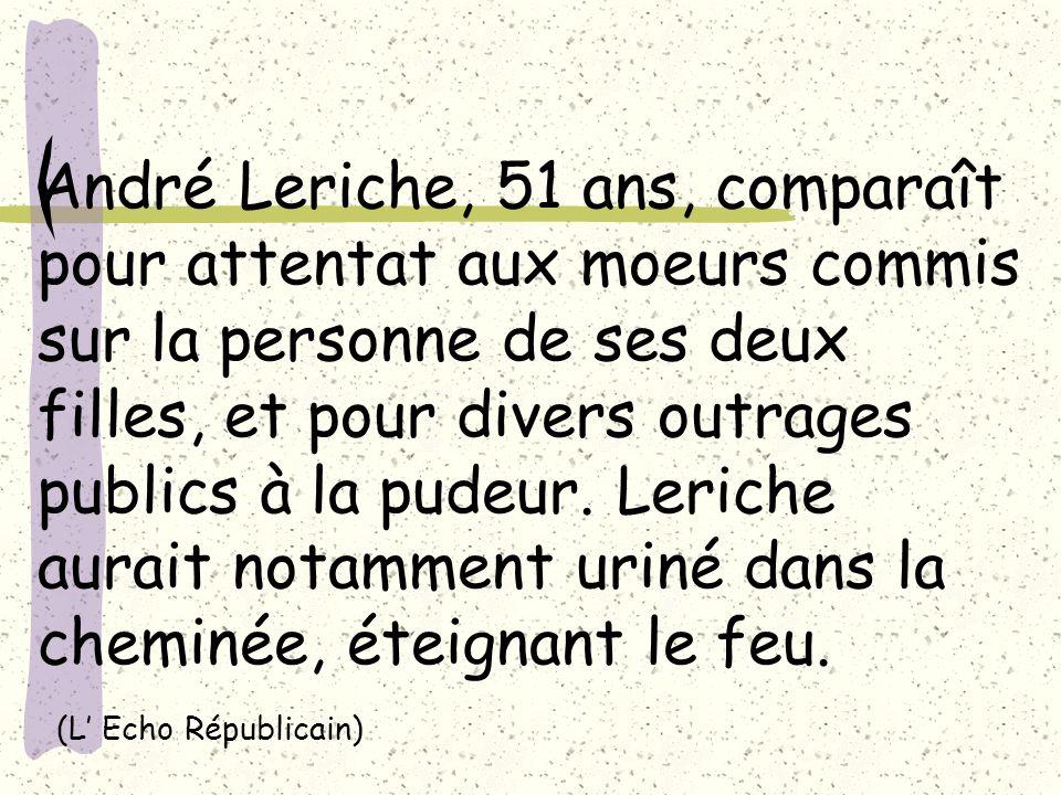 André Leriche, 51 ans, comparaît pour attentat aux moeurs commis sur la personne de ses deux filles, et pour divers outrages publics à la pudeur.