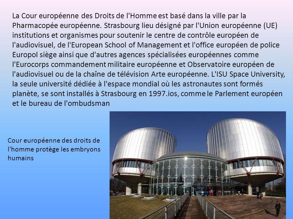 La Cour européenne des Droits de l Homme est basé dans la ville par la Pharmacopée européenne. Strasbourg lieu désigné par l Union européenne (UE) institutions et organismes pour soutenir le centre de contrôle européen de l audiovisuel, de l European School of Management et l office européen de police Europol siège ainsi que d autres agences spécialisées européennes comme l Eurocorps commandement militaire européenne et Observatoire européen de l audiovisuel ou de la chaîne de télévision Arte européenne. L ISU Space University, la seule université dédiée à l espace mondial où les astronautes sont formés planète, se sont installés à Strasbourg en 1997.ios, comme le Parlement européen et le bureau de l ombudsman