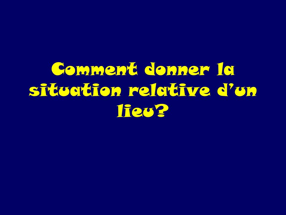 Comment donner la situation relative d'un lieu