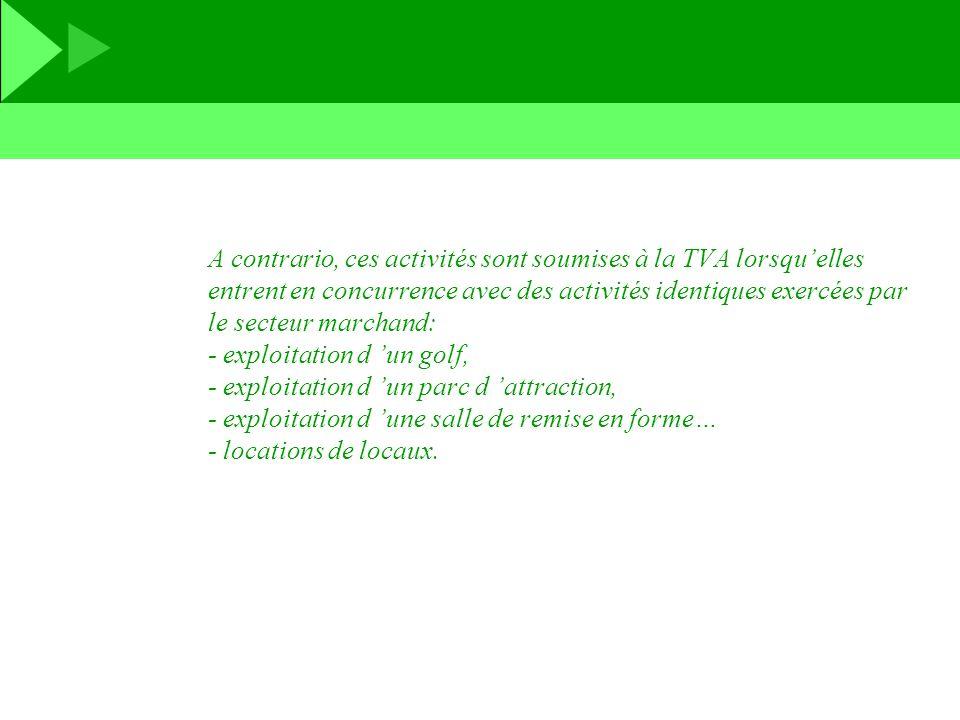 A contrario, ces activités sont soumises à la TVA lorsqu'elles entrent en concurrence avec des activités identiques exercées par le secteur marchand: - exploitation d 'un golf, - exploitation d 'un parc d 'attraction, - exploitation d 'une salle de remise en forme… - locations de locaux.