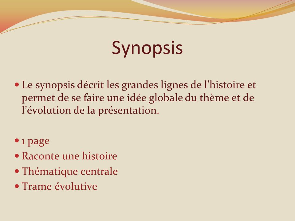 Synopsis Le synopsis décrit les grandes lignes de l'histoire et permet de se faire une idée globale du thème et de l'évolution de la présentation.