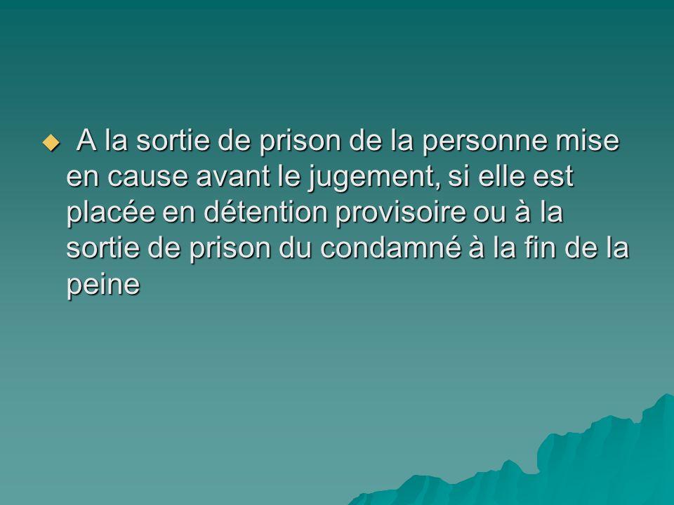 A la sortie de prison de la personne mise en cause avant le jugement, si elle est placée en détention provisoire ou à la sortie de prison du condamné à la fin de la peine