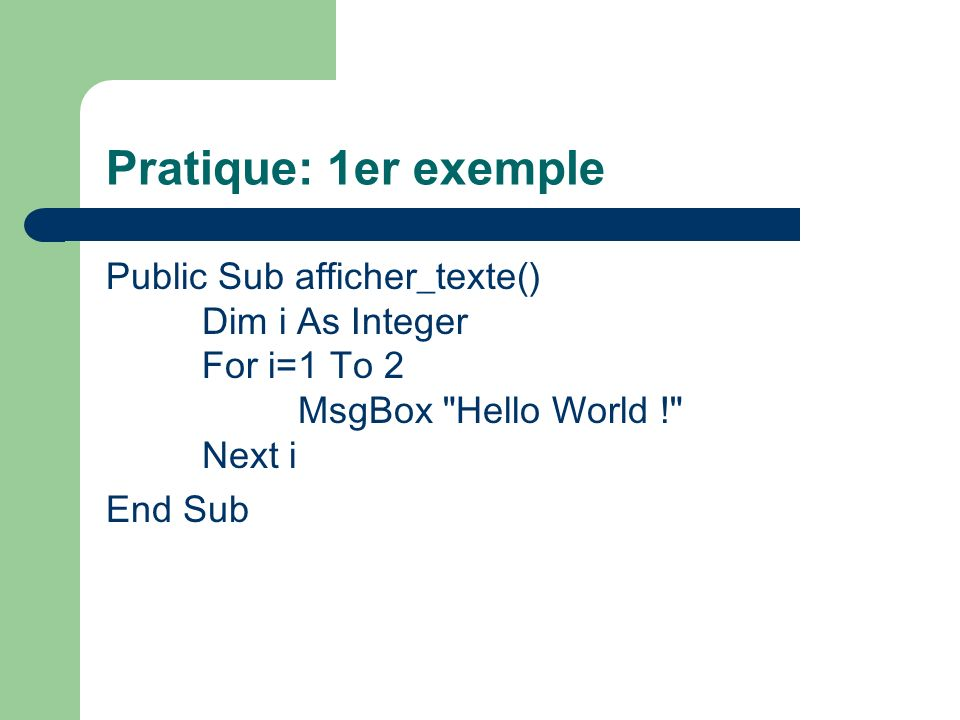 Pratique: 1er exemple Public Sub afficher_texte() Dim i As Integer For i=1 To 2 MsgBox Hello World ! Next i.