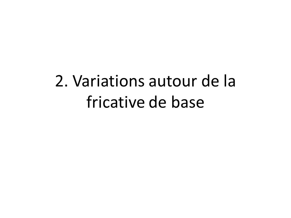 2. Variations autour de la fricative de base
