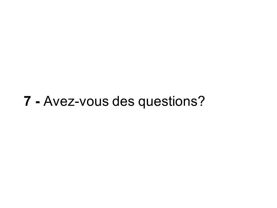 7 - Avez-vous des questions