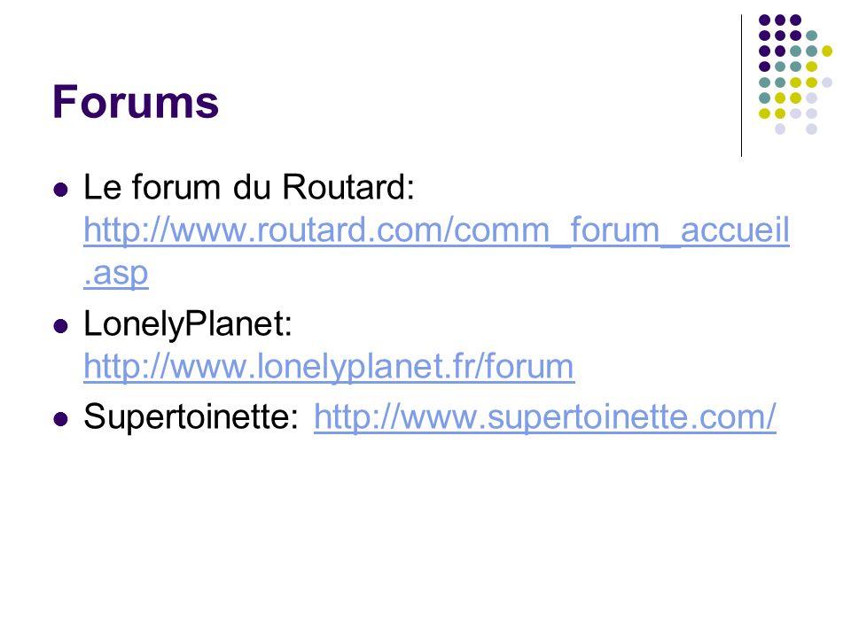 Forums Le forum du Routard: http://www.routard.com/comm_forum_accueil.asp. LonelyPlanet: http://www.lonelyplanet.fr/forum.
