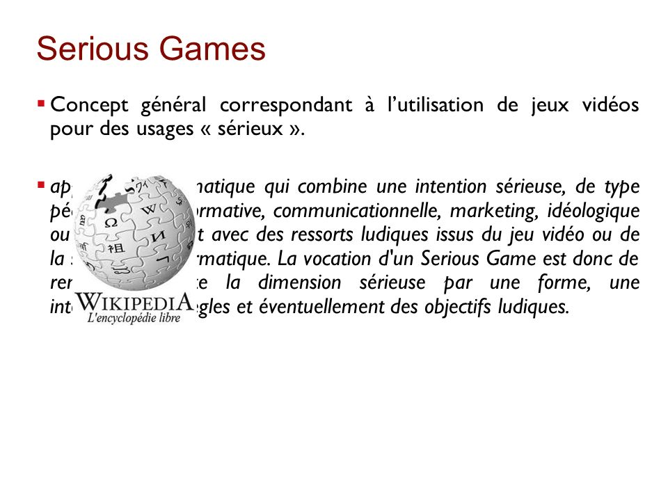 Serious Games Concept général correspondant à l'utilisation de jeux vidéos pour des usages « sérieux ».