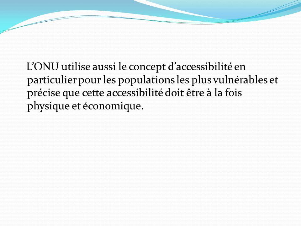 L'ONU utilise aussi le concept d'accessibilité en particulier pour les populations les plus vulnérables et précise que cette accessibilité doit être à la fois physique et économique.