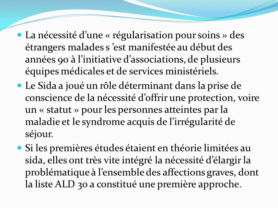 La nécessité d'une « régularisation pour soins » des étrangers malades s 'est manifestée au début des années 90 à l'initiative d'associations, de plusieurs équipes médicales et de services ministériels.