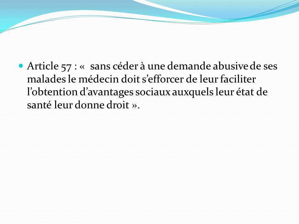 Article 57 : « sans céder à une demande abusive de ses malades le médecin doit s'efforcer de leur faciliter l'obtention d'avantages sociaux auxquels leur état de santé leur donne droit ».