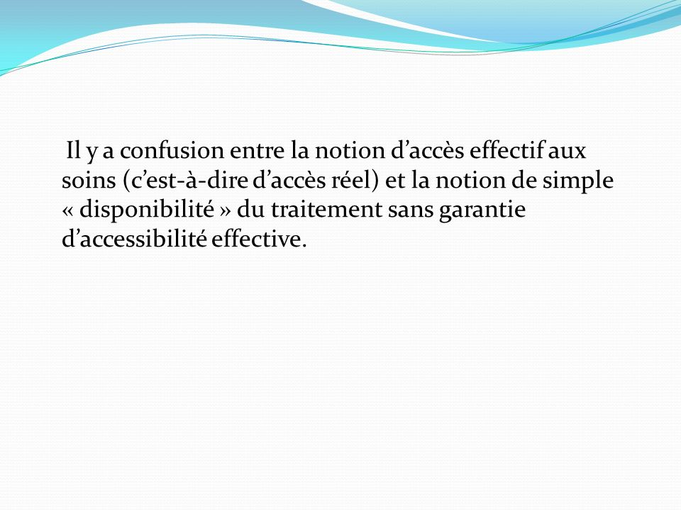 Il y a confusion entre la notion d'accès effectif aux soins (c'est-à-dire d'accès réel) et la notion de simple « disponibilité » du traitement sans garantie d'accessibilité effective.