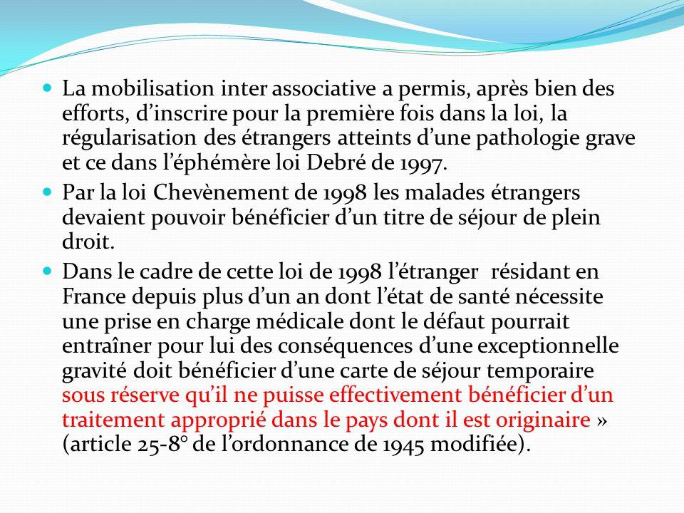 La mobilisation inter associative a permis, après bien des efforts, d'inscrire pour la première fois dans la loi, la régularisation des étrangers atteints d'une pathologie grave et ce dans l'éphémère loi Debré de 1997.