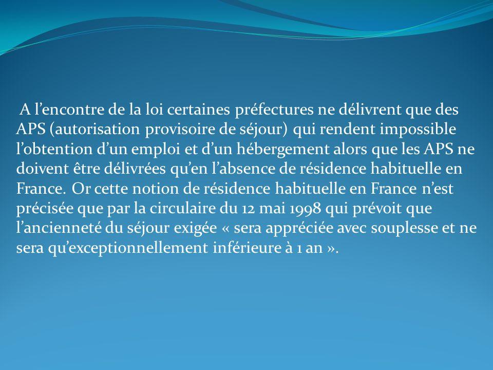 A l'encontre de la loi certaines préfectures ne délivrent que des APS (autorisation provisoire de séjour) qui rendent impossible l'obtention d'un emploi et d'un hébergement alors que les APS ne doivent être délivrées qu'en l'absence de résidence habituelle en France.
