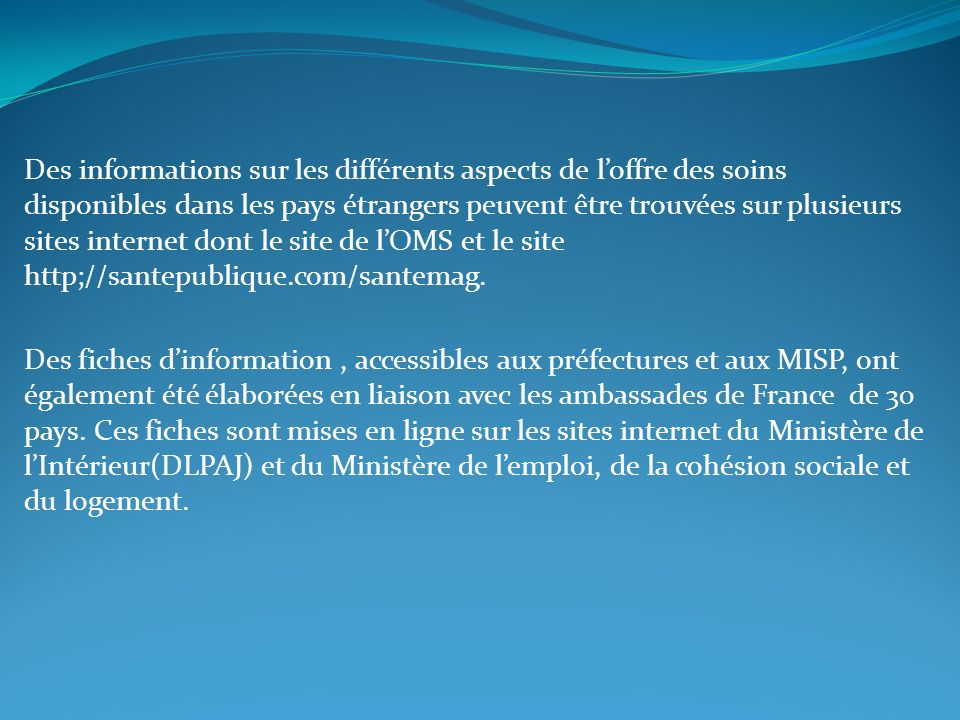 Des informations sur les différents aspects de l'offre des soins disponibles dans les pays étrangers peuvent être trouvées sur plusieurs sites internet dont le site de l'OMS et le site http;//santepublique.com/santemag.