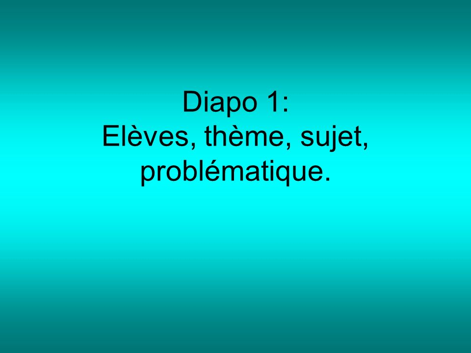 Diapo 1: Elèves, thème, sujet, problématique.