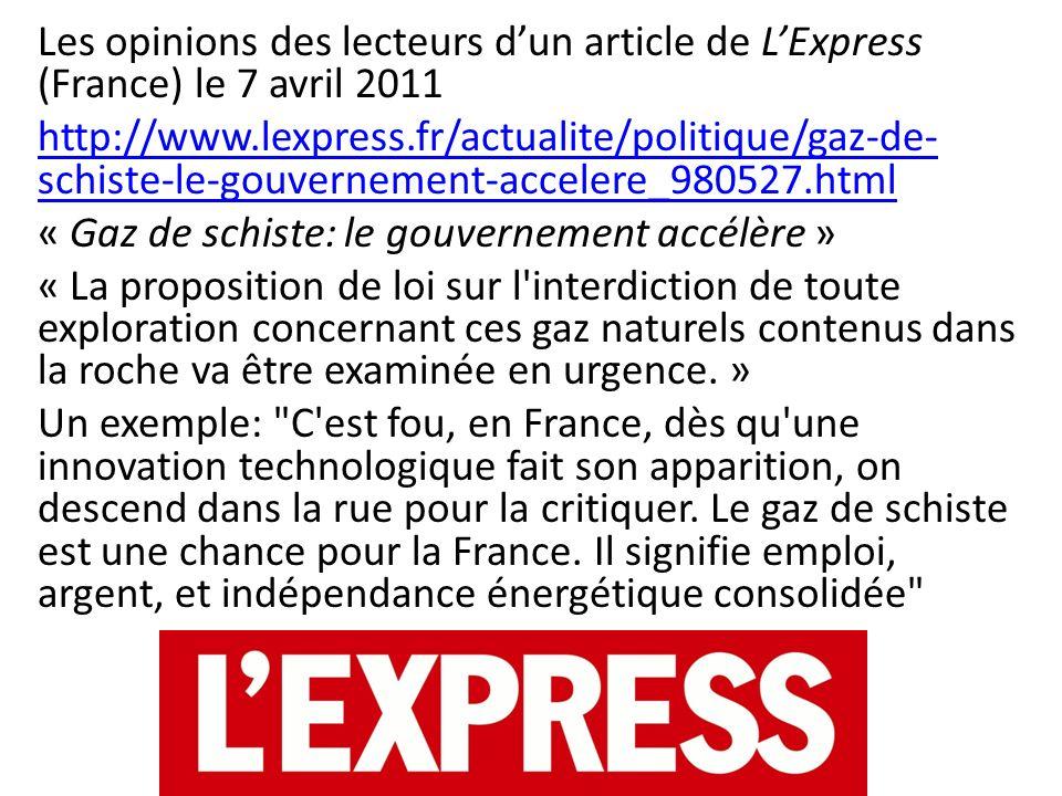 Les opinions des lecteurs d'un article de L'Express (France) le 7 avril 2011 http://www.lexpress.fr/actualite/politique/gaz-de-schiste-le-gouvernement-accelere_980527.html « Gaz de schiste: le gouvernement accélère » « La proposition de loi sur l interdiction de toute exploration concernant ces gaz naturels contenus dans la roche va être examinée en urgence.