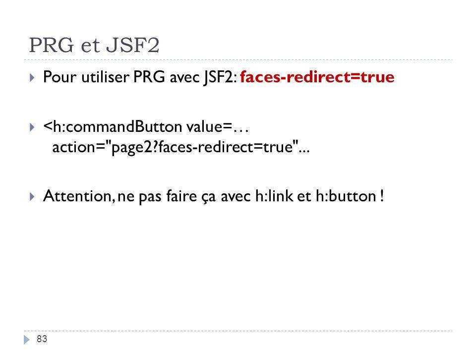 PRG et JSF2 Pour utiliser PRG avec JSF2: faces-redirect=true