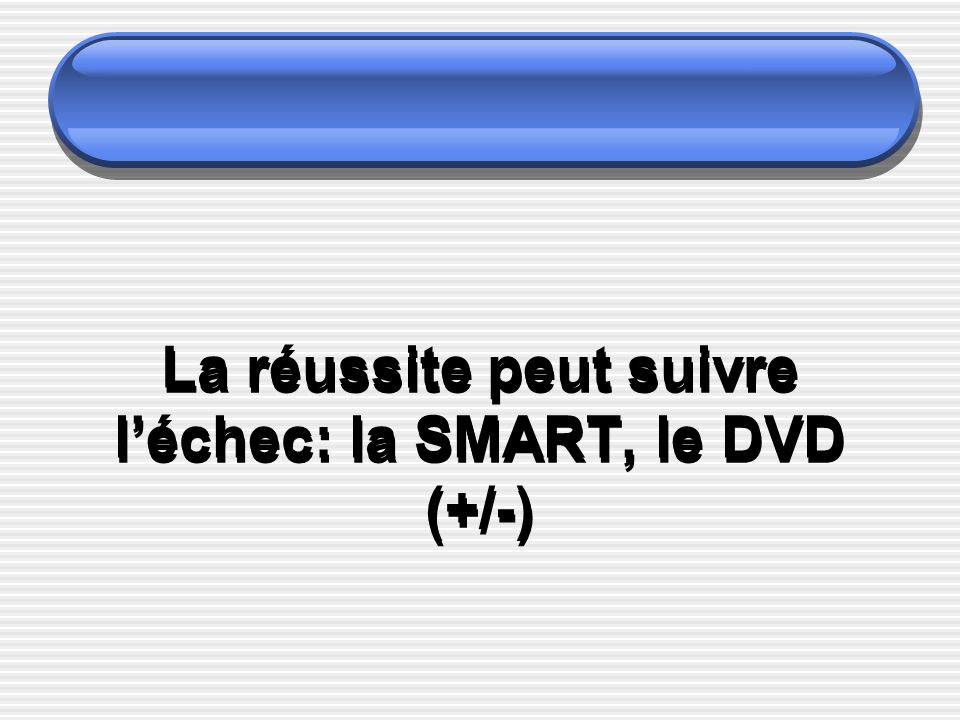 La réussite peut suivre l'échec: la SMART, le DVD (+/-)