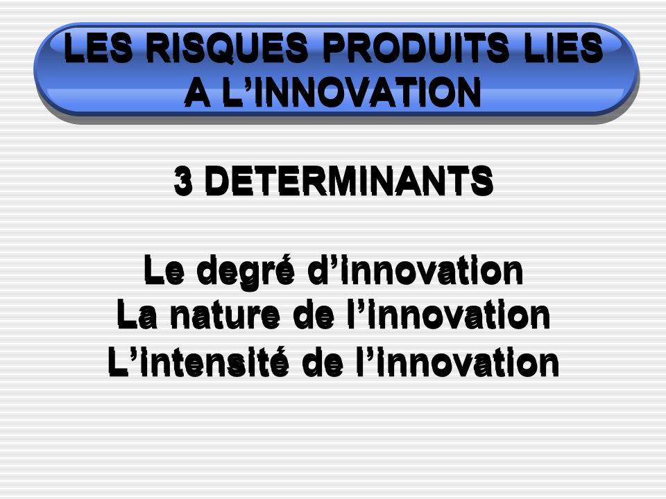 LES RISQUES PRODUITS LIES A L'INNOVATION 3 DETERMINANTS Le degré d'innovation La nature de l'innovation L'intensité de l'innovation