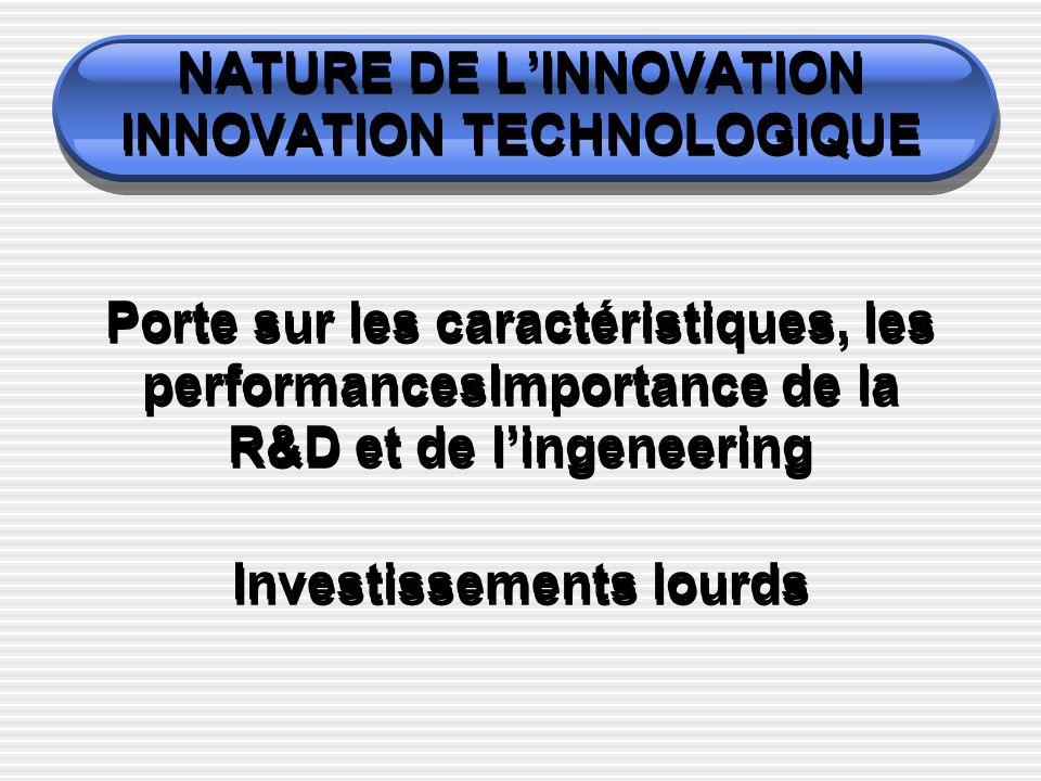 NATURE DE L'INNOVATION INNOVATION TECHNOLOGIQUE Porte sur les caractéristiques, les performancesImportance de la R&D et de l'ingeneering Investissements lourds