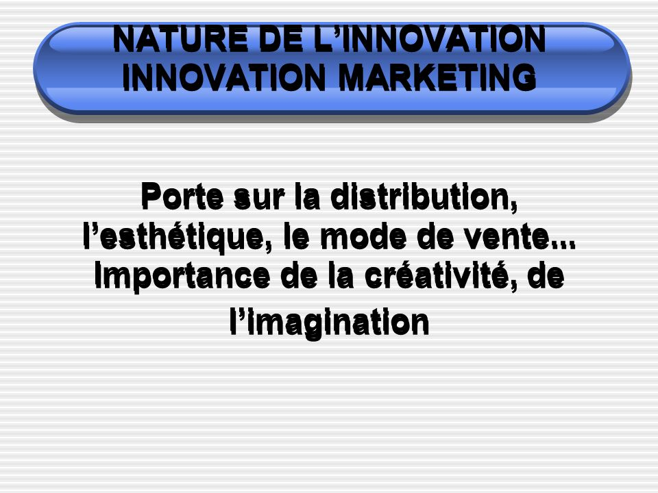 NATURE DE L'INNOVATION INNOVATION MARKETING Porte sur la distribution, l'esthétique, le mode de vente...