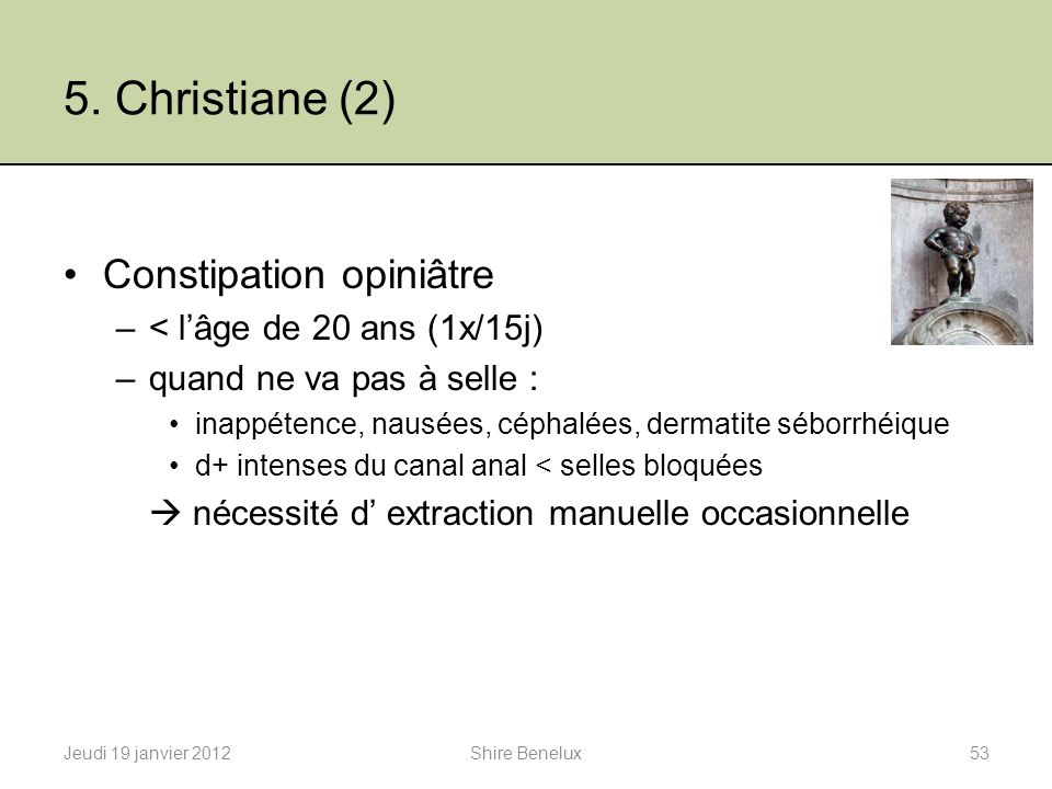 5. Christiane (2) Constipation opiniâtre < l'âge de 20 ans (1x/15j)