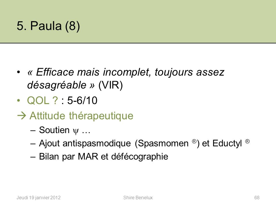 5. Paula (8) « Efficace mais incomplet, toujours assez désagréable » (VIR) QOL : 5-6/10.  Attitude thérapeutique.