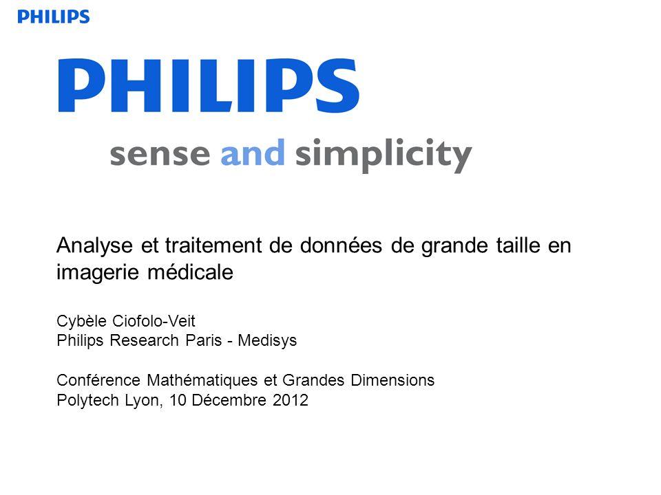 Analyse et traitement de données de grande taille en imagerie médicale Cybèle Ciofolo-Veit Philips Research Paris - Medisys Conférence Mathématiques et Grandes Dimensions Polytech Lyon, 10 Décembre 2012