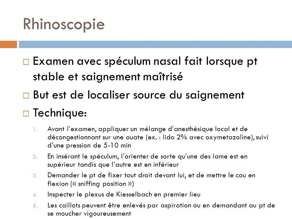 Rhinoscopie Examen avec spéculum nasal fait lorsque pt stable et saignement maîtrisé. But est de localiser source du saignement.