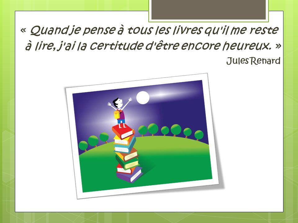 « Quand je pense à tous les livres qu il me reste à lire, j ai la certitude d être encore heureux. » Jules Renard