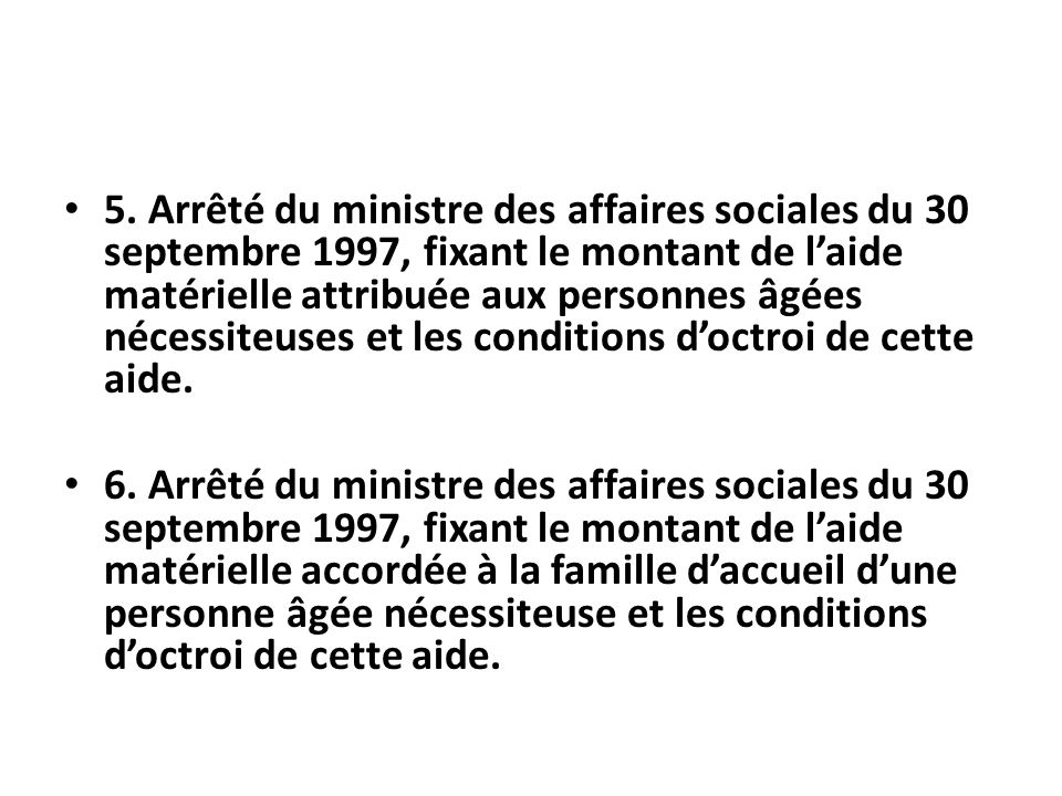 5. Arrêté du ministre des affaires sociales du 30 septembre 1997, fixant le montant de l'aide matérielle attribuée aux personnes âgées nécessiteuses et les conditions d'octroi de cette aide.