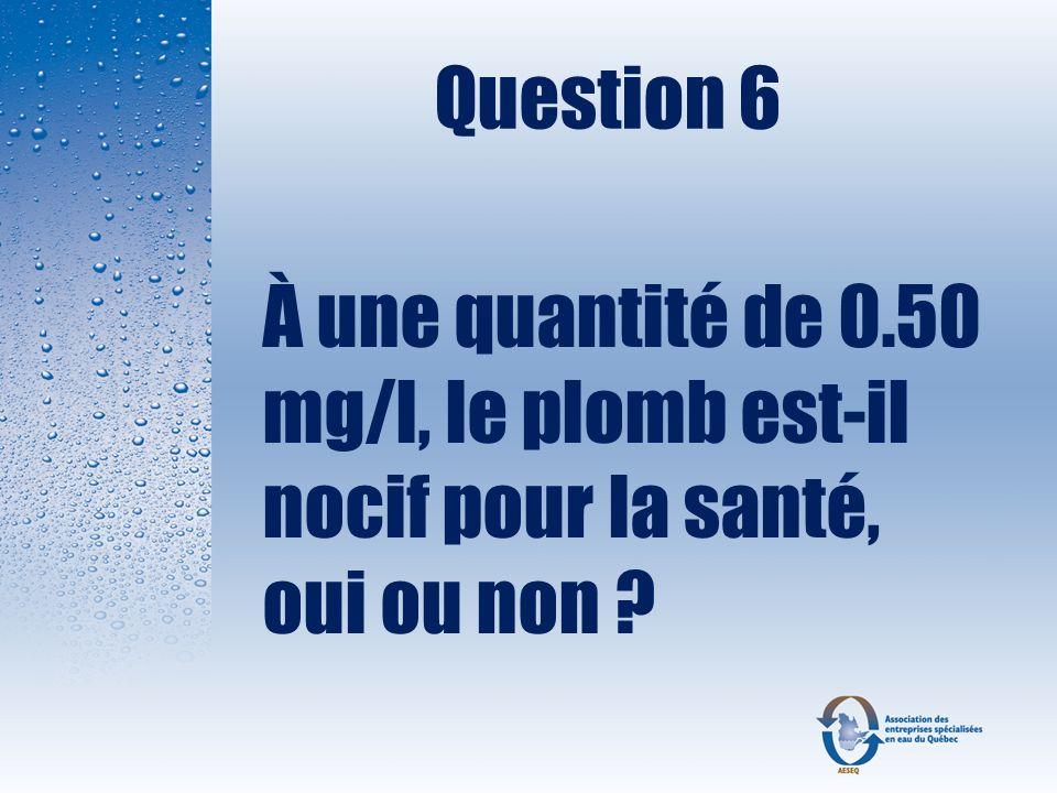 Question 6 À une quantité de 0.50 mg/l, le plomb est-il nocif pour la santé, oui ou non