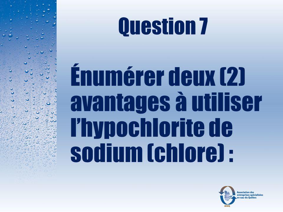 Question 7 Énumérer deux (2) avantages à utiliser l'hypochlorite de sodium (chlore) :
