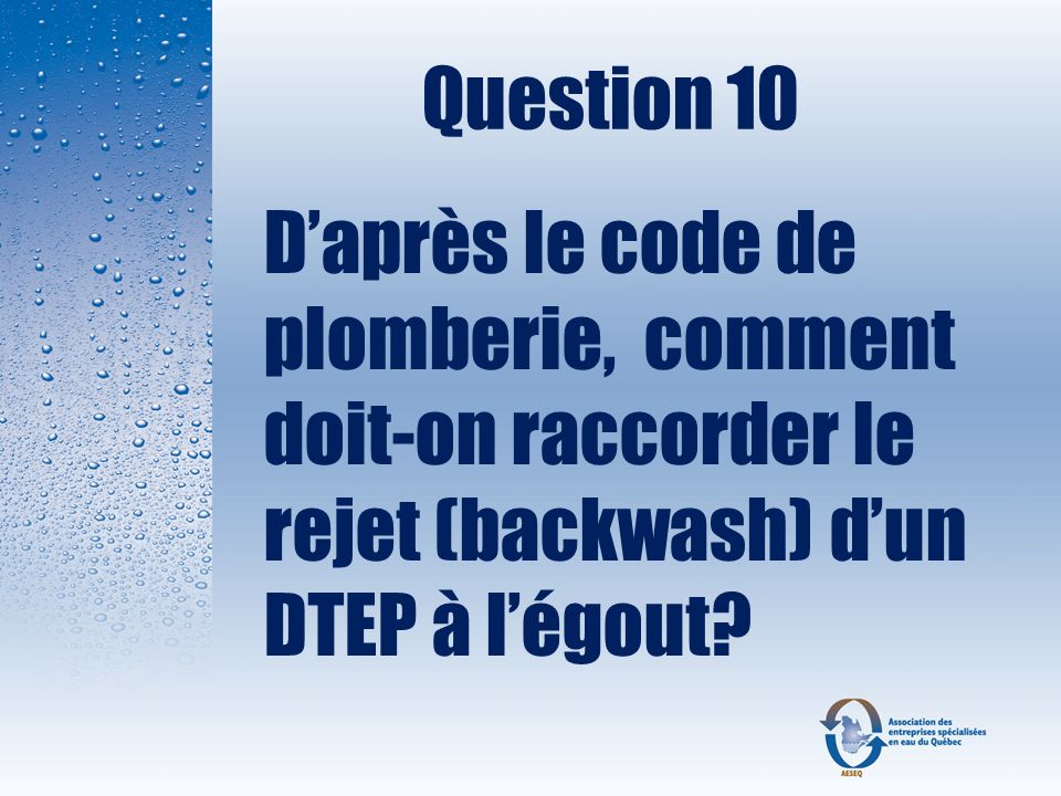 Question 10 D'après le code de plomberie, comment doit-on raccorder le rejet (backwash) d'un DTEP à l'égout