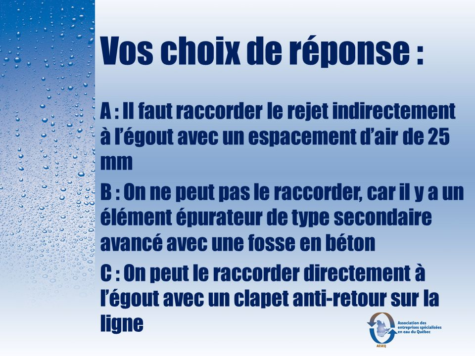 Vos choix de réponse : A : Il faut raccorder le rejet indirectement à l'égout avec un espacement d'air de 25 mm.