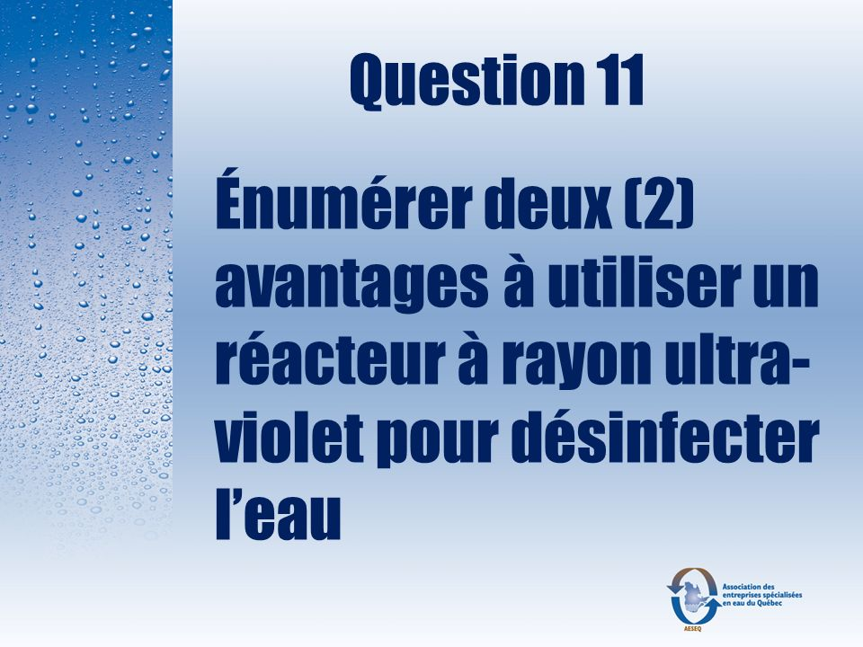 Question 11 Énumérer deux (2) avantages à utiliser un réacteur à rayon ultra-violet pour désinfecter l'eau.