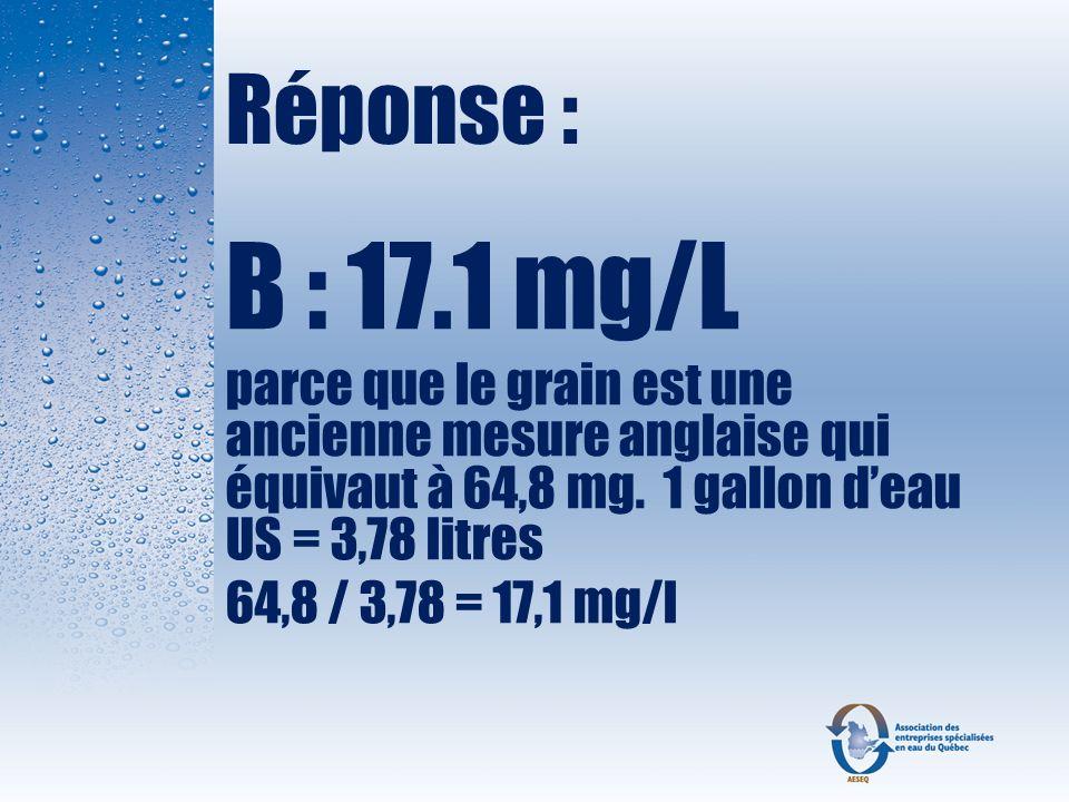 Réponse : B : 17.1 mg/L. parce que le grain est une ancienne mesure anglaise qui équivaut à 64,8 mg. 1 gallon d'eau US = 3,78 litres.