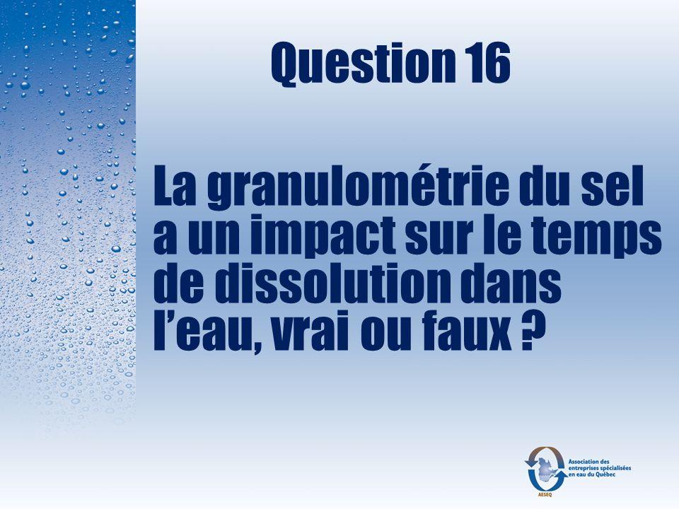 Question 16 La granulométrie du sel a un impact sur le temps de dissolution dans l'eau, vrai ou faux
