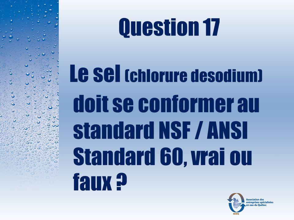 Question 17 Le sel (chlorure desodium) doit se conformer au standard NSF / ANSI Standard 60, vrai ou faux